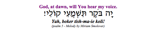 """Yah boker tishma-i koli - God at dawn, will You hear my voice."" (Psalm 5)"
