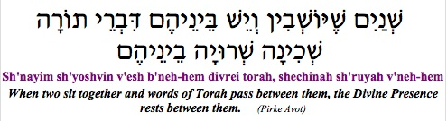 """Sh'nayim sh'yoshvin v'esh b'neh-hem divrei Torah, shechinah sh'ruyah v'neh-hem - When two sit together and words of Torah pass between them, the Divine Presence rests between them.""  (Pirke Avot)"